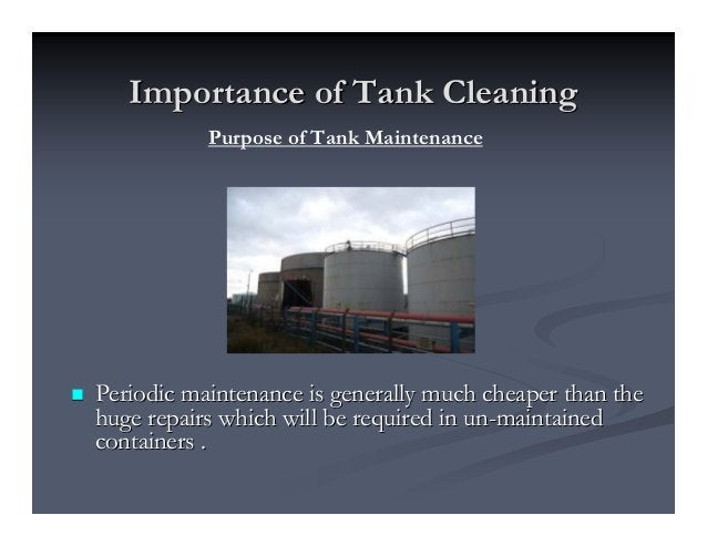 Importance of Tank CleaningImportance of Tank Cleaning Periodic maintenance is generally much cheaper than thePeriodic mai...