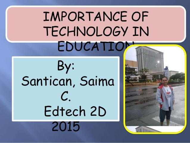 IMPORTANCE OF TECHNOLOGY IN EDUCATION By: Santican, Saima C. Edtech 2D 2015