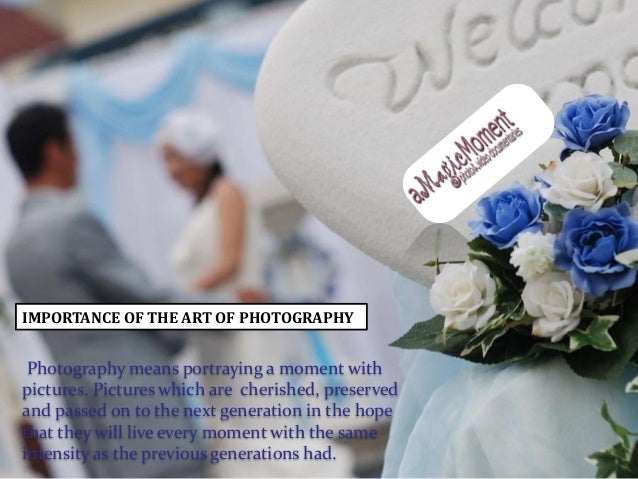 IMPORTANCE OF THE ART OF PHOTOGRAPHY  Photography means portraying a moment with pictures. Pictures which are cherished, p...