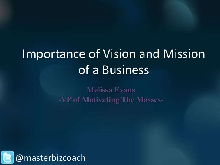 Importance of Vision and Mission          of a Business                 Melissa Evans         -VP of Motivating The Masses...