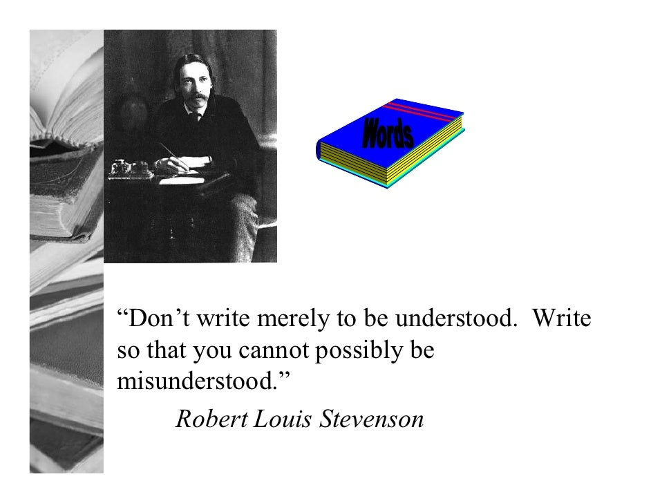 """""""Don't write merely to be understood. Writeso that you cannot possibly bemisunderstood.""""      Robert Louis Stevenson"""