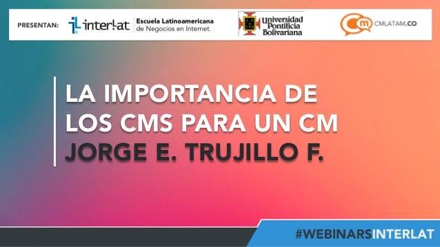 LA IMPORTANCIA DE LOS CMS PARA UN CM JORGE E. TRUJILLO F. #FormaciónEBusiness