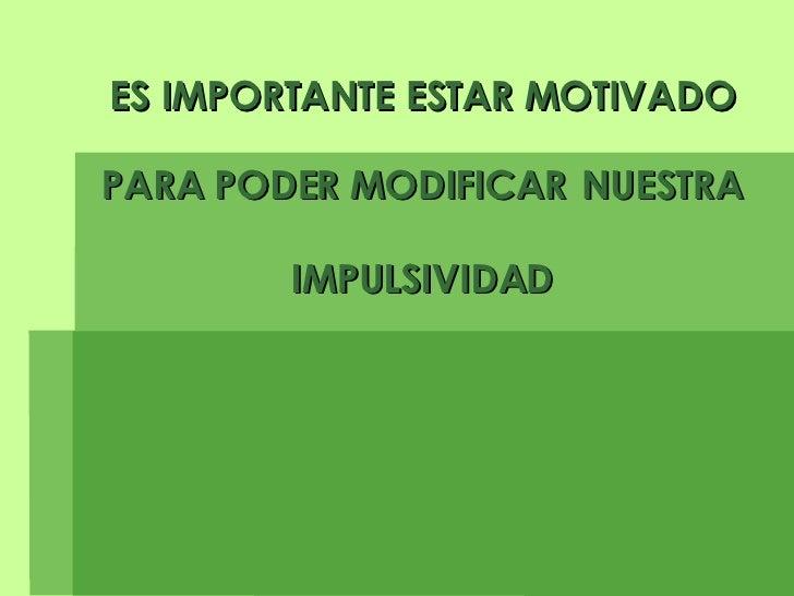 ES IMPORTANTE ESTAR MOTIVADO PARA PODER MODIFICAR   NUESTRA IMPULSIVIDAD