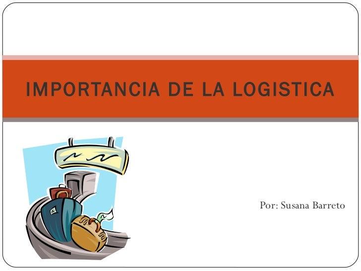 Por: Susana Barreto IMPORTANCIA DE LA LOGISTICA