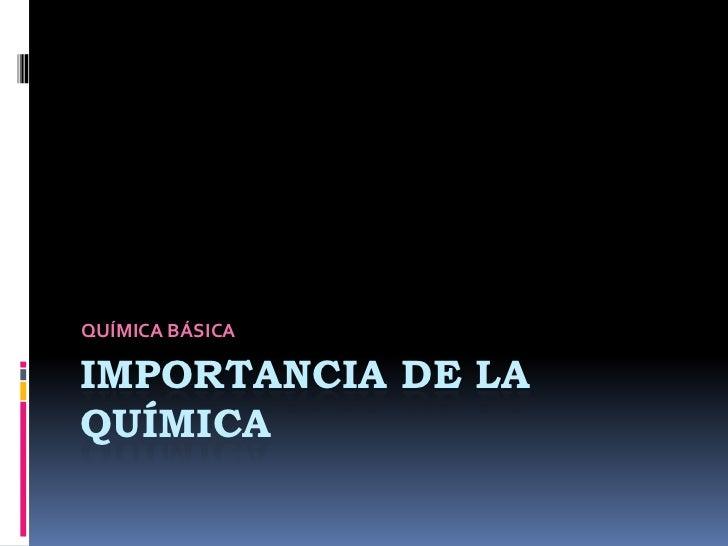 QUÍMICA BÁSICA  IMPORTANCIA DE LA QUÍMICA