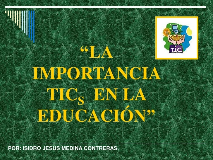 """""""LA       IMPORTANCIA         TICS EN LA        EDUCACIÓN""""POR: ISIDRO JESUS MEDINA CONTRERAS."""