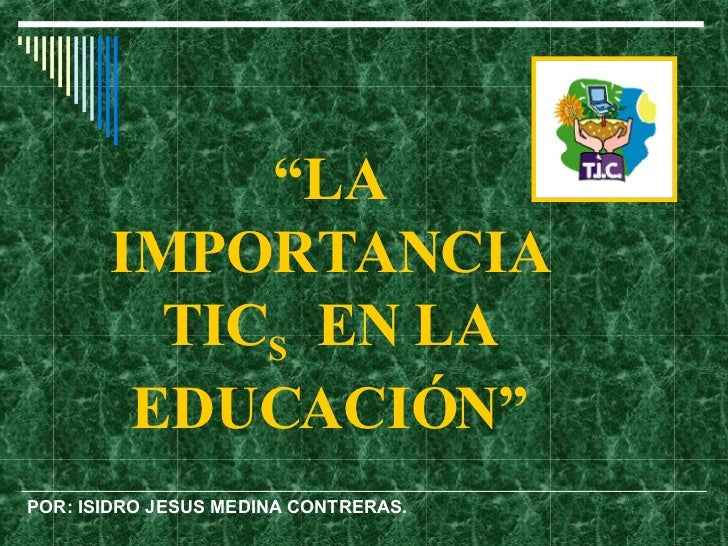 """"""" LA IMPORTANCIA TIC S   EN LA EDUCACIÓ N"""" POR: ISIDRO JESUS MEDINA CONTRERAS."""
