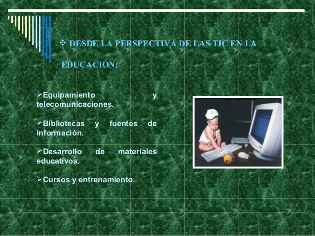  DESDE LA PERSPECTIVA DE LAS TIC EN LA      EDUCACIÓN:Equipamiento                  ytelecomunicaciones.Bibliotecas   y...