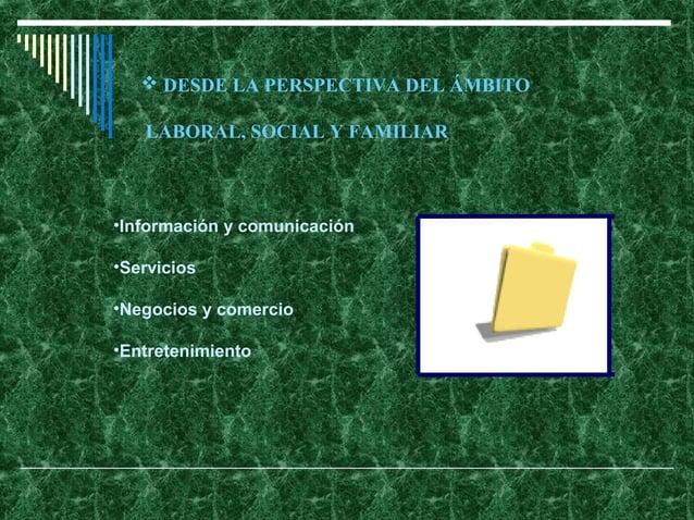  DESDE LA PERSPECTIVA DEL ÁMBITO   LABORAL, SOCIAL Y FAMILIAR•Información y comunicación•Servicios•Negocios y comercio•En...