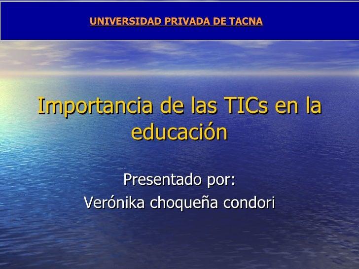 Importancia de las TICs en la educación Presentado por: Verónika choqueña condori UNIVERSIDAD PRIVADA DE TACNA