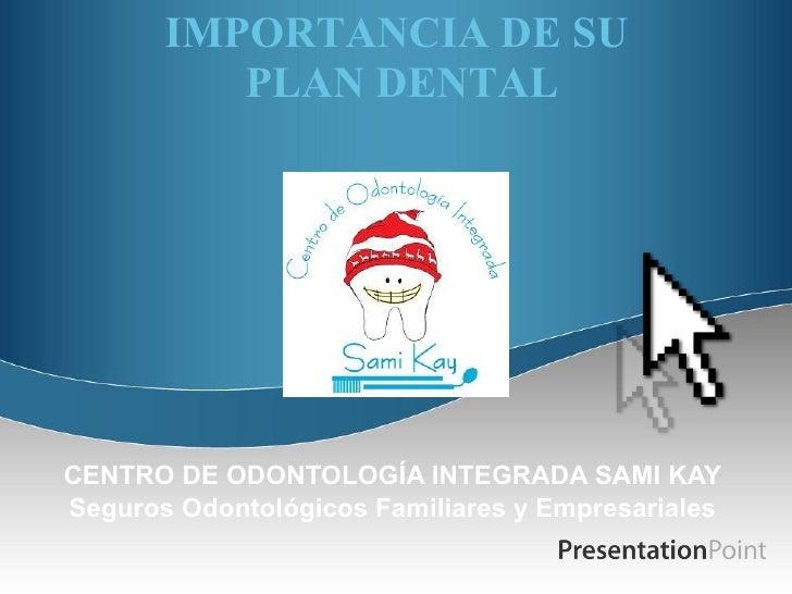 IMPORTANCIA DE SU  PLAN DENTAL CENTRO DE ODONTOLOGÍA INTEGRADA SAMI KAY Seguros Odontológicos Familiares y Empresariales