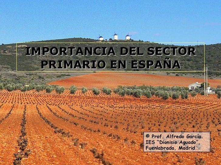 """IMPORTANCIA DEL SECTOR PRIMARIO EN ESPAÑA © Prof. Alfredo García. IES """"Dionisio Aguado"""", Fuenlabrada, Madrid"""