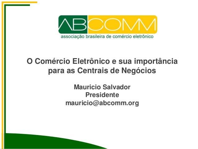 O Comércio Eletrônico e sua importância para as Centrais de Negócios Mauricio Salvador Presidente mauricio@abcomm.org Av. ...