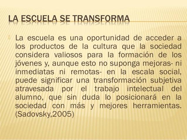  La escuela es una oportunidad de acceder a los productos de la cultura que la sociedad considera valiosos para la formac...