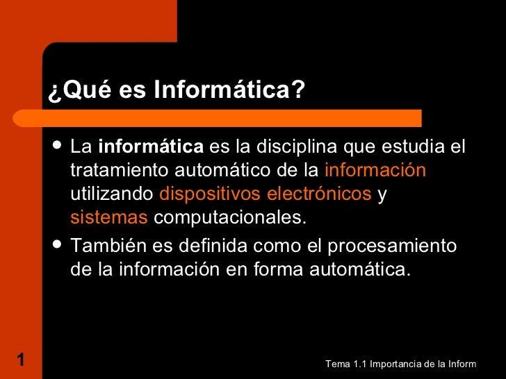 ¿Qué es Informática? <ul><li>La  informática  es la disciplina que estudia el tratamiento automático de la  información  u...