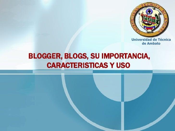 Universidad de Técnica                                 de Ambato    BLOGGER, BLOGS, SU IMPORTANCIA,     CARACTERISTICAS Y USO