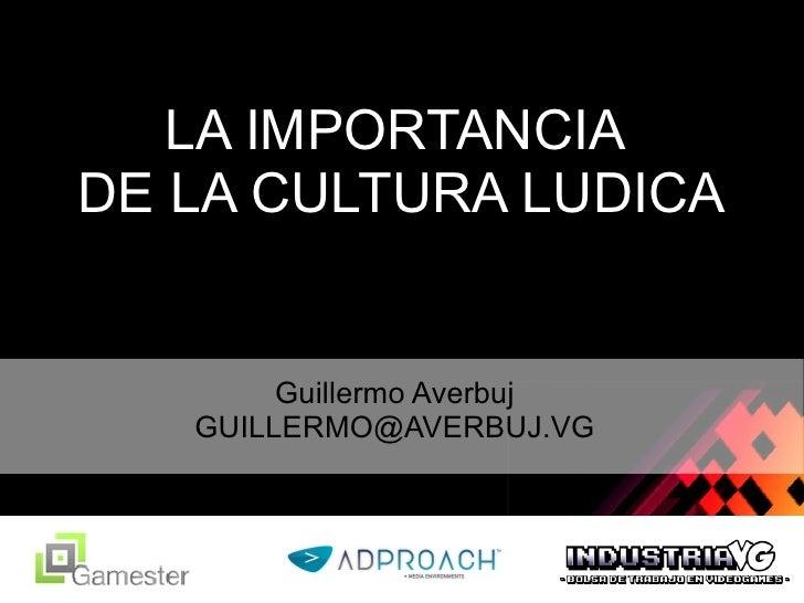 LA IMPORTANCIA  DE LA CULTURA LUDICA Guillermo Averbuj [email_address]