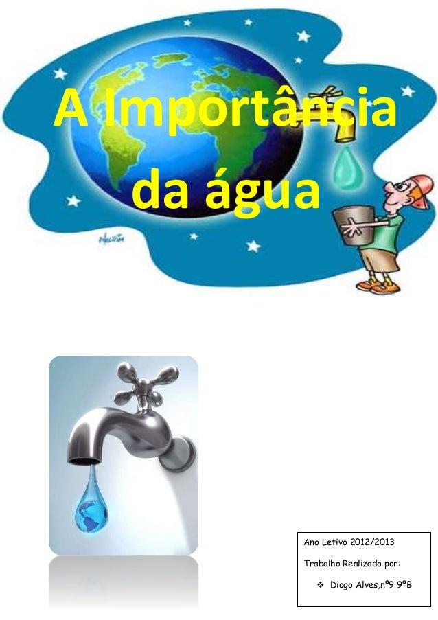 A Importância da água Ano Letivo 2012/2013 Trabalho Realizado por:  Diogo Alves,nº9 9ºB