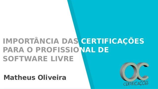 IMPORTÂNCIA DAS CERTIFICAÇÕES PARA O PROFISSIONAL DE SOFTWARE LIVRE Matheus Oliveira