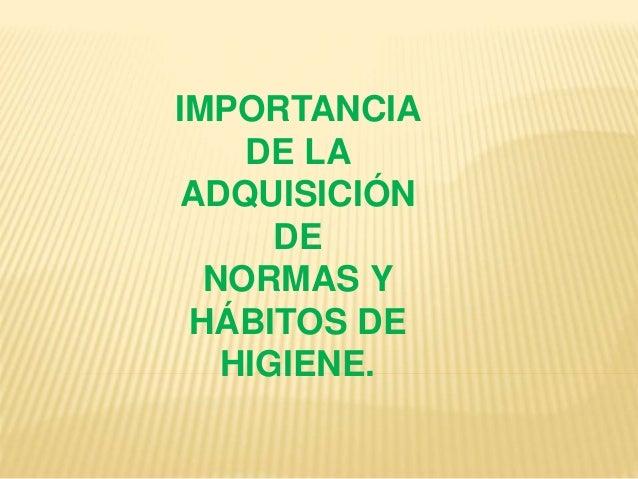 IMPORTANCIA DE LA ADQUISICIÓN DE NORMAS Y HÁBITOS DE HIGIENE.
