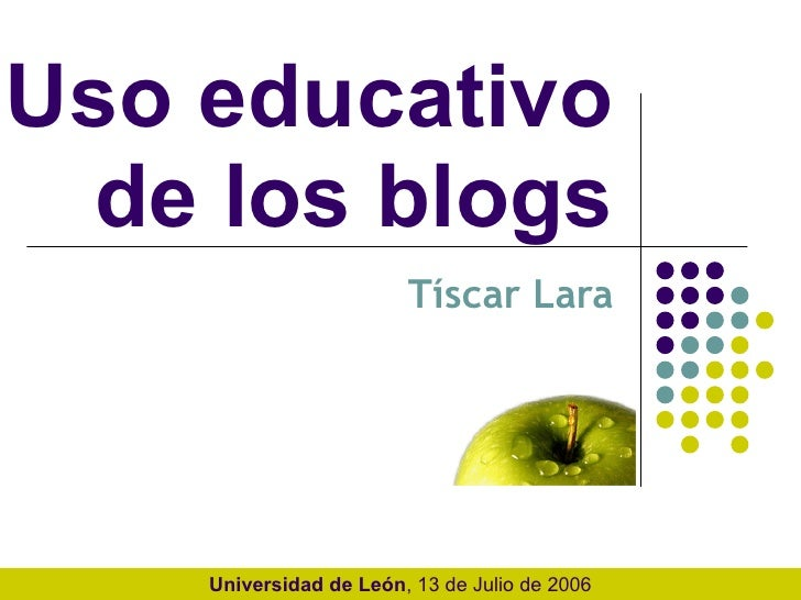 Uso educativo  de los blogs  Tíscar Lara Universidad de León , 13 de Julio de 2006
