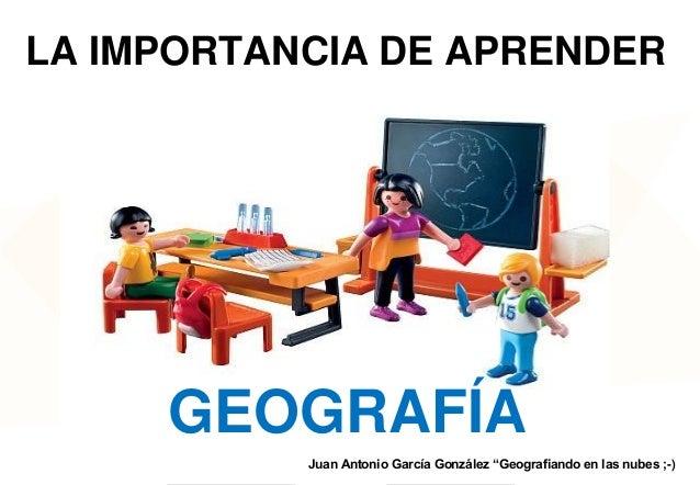 """LA IMPORTANCIA DE APRENDER  GEOGRAFÍA Juan Antonio García González """"Geografiando en las nubes ;-)"""