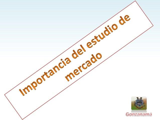 Importancia del estudio del mercado ¿Cual es su propósito? El propósito de estudio del mercado es ayudar a los productores...