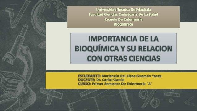 IMPORTANCIA DE LA BIOQUÍMICA Y SU RELACION CON OTRAS CIENCIAS ESTUDIANTE: Marianela Del Cisne Guamán Yanza DOCENTE: Dr. Ca...