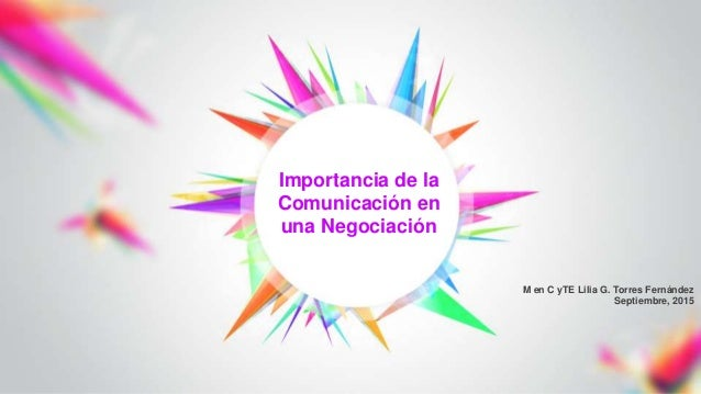 M en C yTE Lilia G. Torres Fernández Septiembre, 2015 Importancia de la Comunicación en una Negociación