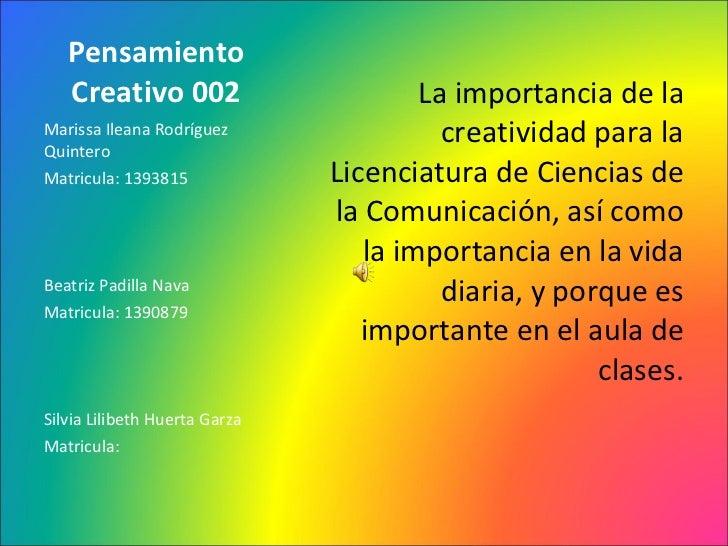 Pensamiento Creativo 002 <ul><li>La importancia de la creatividad para la Licenciatura de Ciencias de la Comunicación, así...