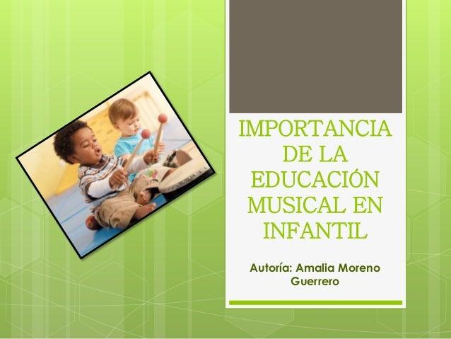 IMPORTANCIA DE LA EDUCACIÓN MUSICAL EN INFANTIL Autoría: Amalia Moreno Guerrero