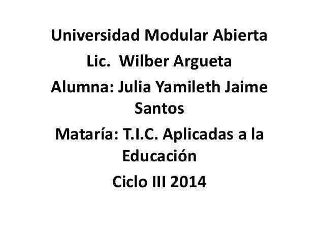 Universidad Modular Abierta Lic. Wilber Argueta Alumna: Julia Yamileth Jaime Santos Mataría: T.I.C. Aplicadas a la Educaci...