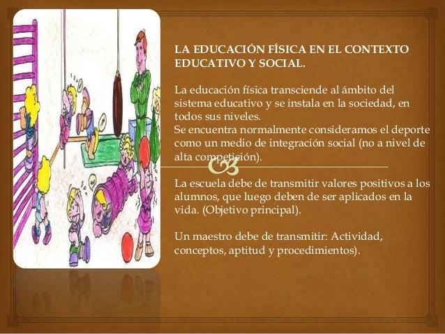 LA EDUCACIÓN FÍSICA EN EL CONTEXTOEDUCATIVO Y SOCIAL.La educación física transciende al ámbito delsistema educativo y se i...