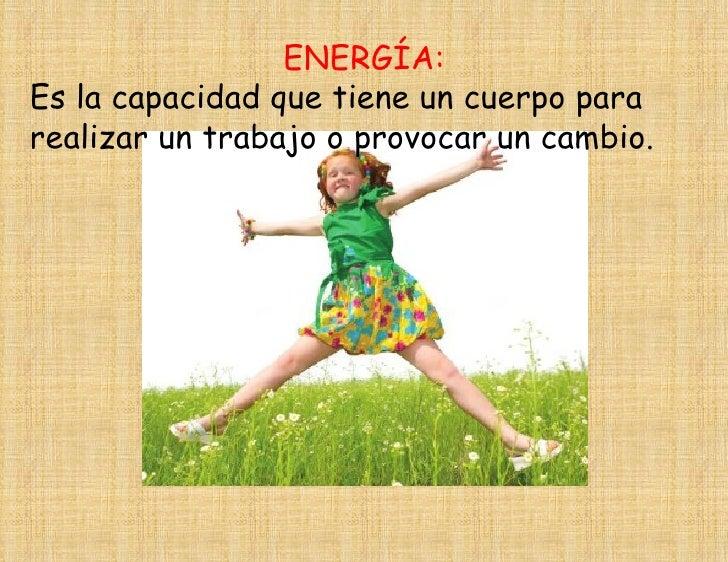 ENERGÍA:Es la capacidad que tiene un cuerpo pararealizar un trabajo o provocar un cambio.