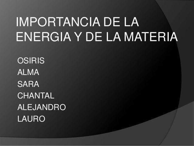 IMPORTANCIA DE LAENERGIA Y DE LA MATERIAOSIRISALMASARACHANTALALEJANDROLAURO