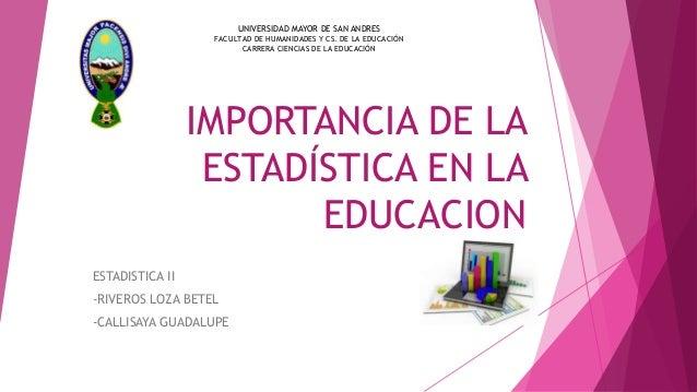 IMPORTANCIA DE LA ESTADÍSTICA EN LA EDUCACION ESTADISTICA II -RIVEROS LOZA BETEL -CALLISAYA GUADALUPE UNIVERSIDAD MAYOR DE...