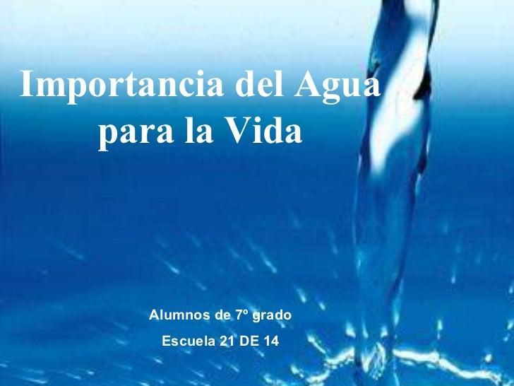 Importancia del Agua    para la Vida           Alumnos de 7º grado         Escuela 21 DE 14