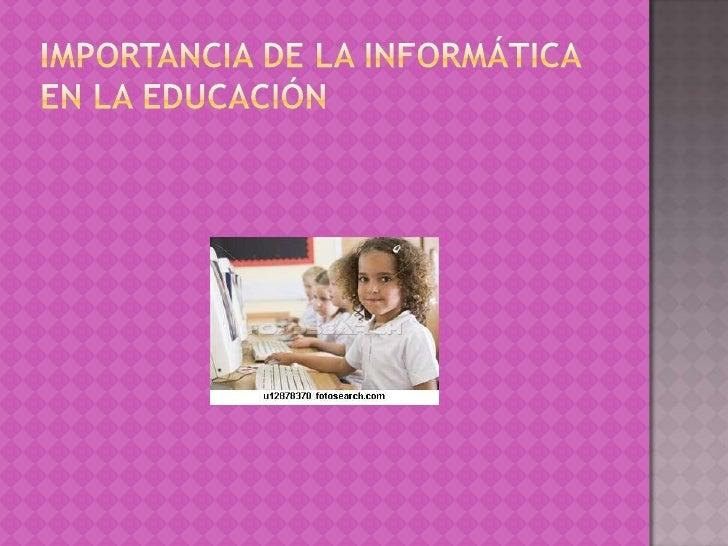 IMPORTANCIA DE LA INFORMÁTICA EN LA EDUCACIÓN<br />