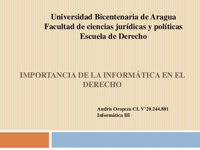 IMPORTANCIA DE LA INFORMÁTICA EN EL DERECHO Universidad Bicentenaria de Aragua Facultad de ciencias jurídicas y políticas ...