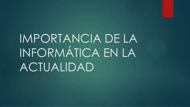 IMPORTANCIA DE LAINFORMÁTICA EN LAACTUALIDAD