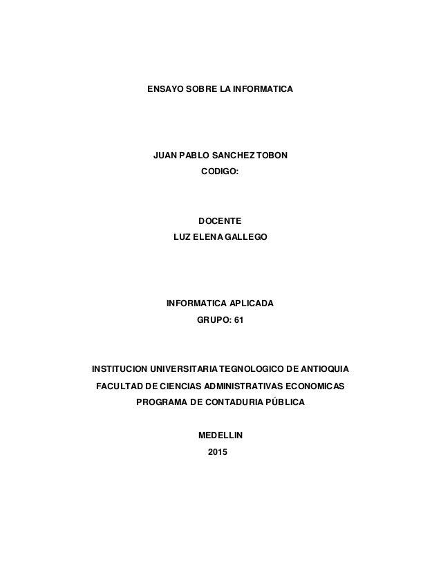 ENSAYO SOBRE LA INFORMATICA JUAN PABLO SANCHEZ TOBON CODIGO: DOCENTE LUZ ELENA GALLEGO INFORMATICA APLICADA GRUPO: 61 INST...