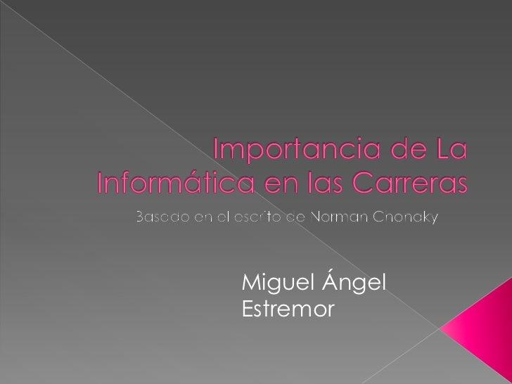Importancia de La Informática en las Carreras<br />Basado en el escrito de Norman Chonaky<br />Miguel Ángel Estremor<br />