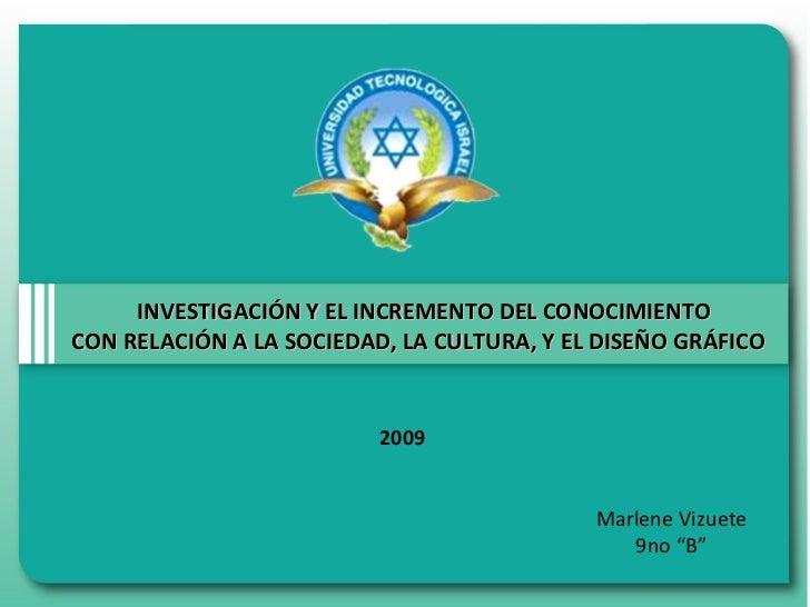 INVESTIGACIÓN Y EL INCREMENTO DEL CONOCIMIENTO CON RELACIÓN A LA SOCIEDAD, LA CULTURA, Y EL DISEÑO GRÁFICO  Marlene Vizuet...