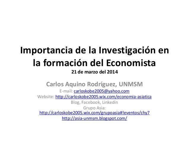 Importancia de la Investigación en la formación del Economista 21 de marzo del 2014 Carlos Aquino Rodríguez, UNMSM E-mail:...