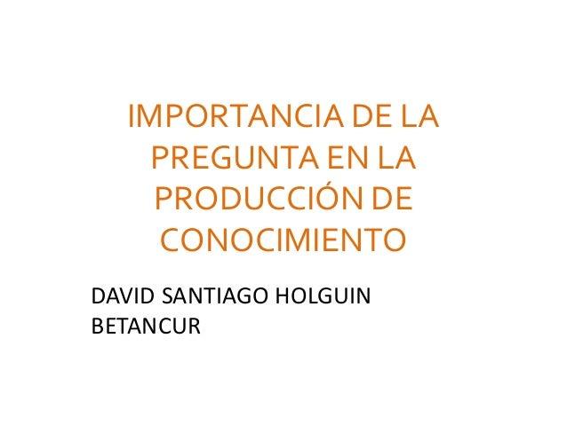 IMPORTANCIA DE LA PREGUNTA EN LA PRODUCCIÓN DE CONOCIMIENTO DAVID SANTIAGO HOLGUIN BETANCUR