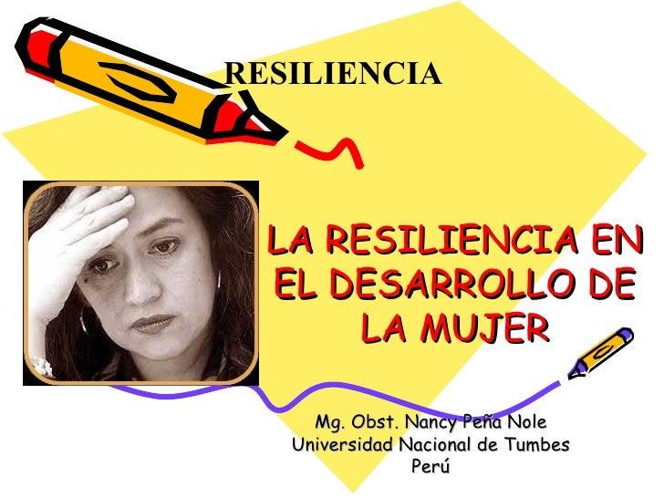 LA RESILIENCIA EN EL DESARROLLO DE LA MUJER Mg. Obst. Nancy Peña Nole Universidad Nacional de Tumbes Perú RESILIENCIA