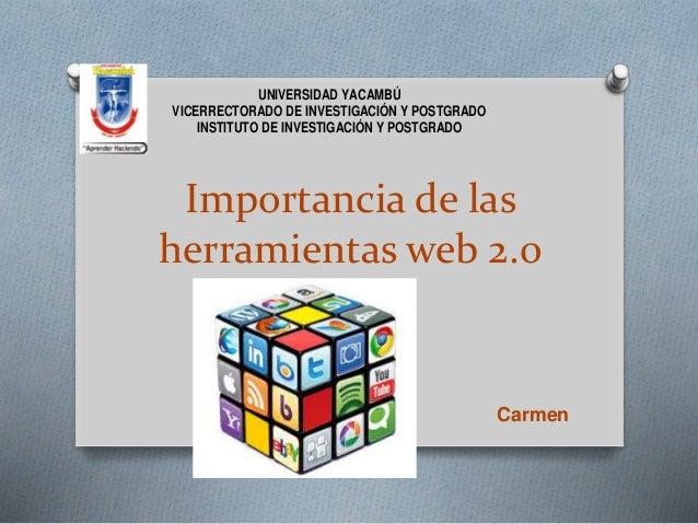 Importancia de las herramientas web 2.0 Carmen Matute UNIVERSIDAD YACAMBÚ VICERRECTORADO DE INVESTIGACIÓN Y POSTGRADO INST...