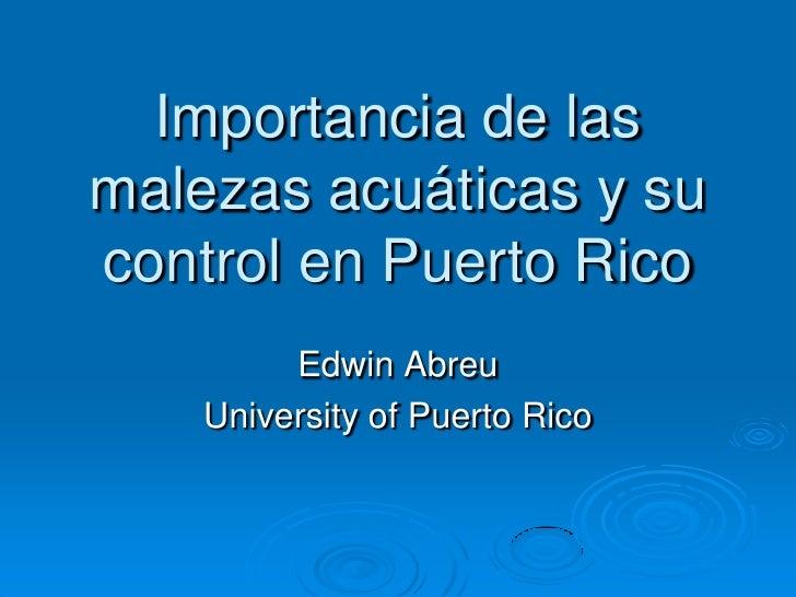 Importancia de las malezas acuáticas y su control en Puerto Rico<br />Edwin Abreu<br />University of Puerto Rico<br />