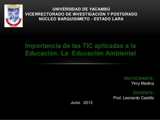 Importancia de las TIC aplicadas a laEducación. La Educación AmbientalUNIVERSIDAD DE YACAMBÚVICERRECTORADO DE INVESTIGACIÓ...