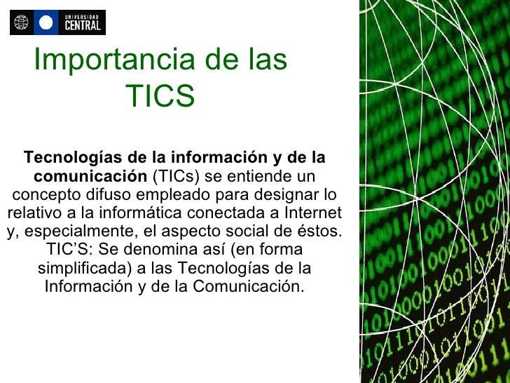 Importancia de las TICS Tecnologías de la información y de la comunicación  (TICs) se entiende un concepto difuso empleado...